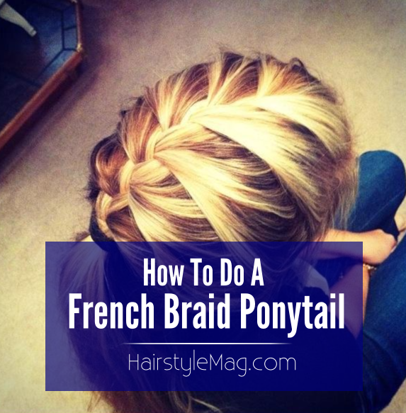 How To Do A French Braid Ponytail HairstyleMag