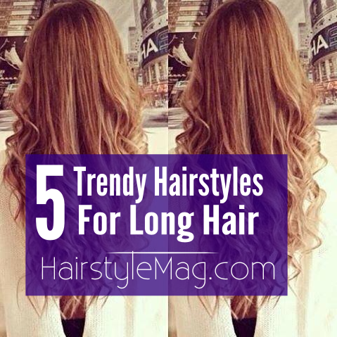 5 Trendy Hairstyles for Long Hair