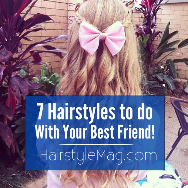 7 Hairstyles to Try With Your Best Friend!