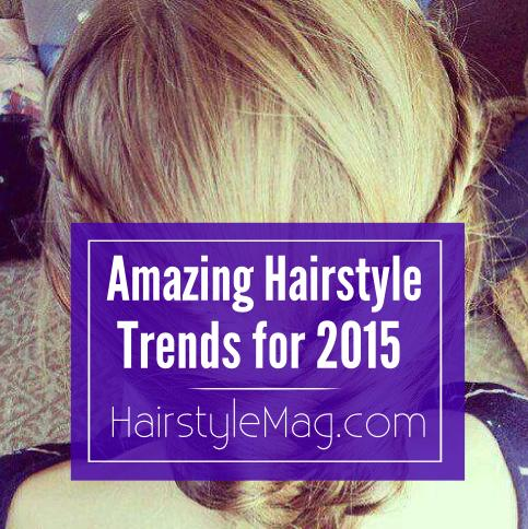 Amazing Hairstyle Trends for 2015